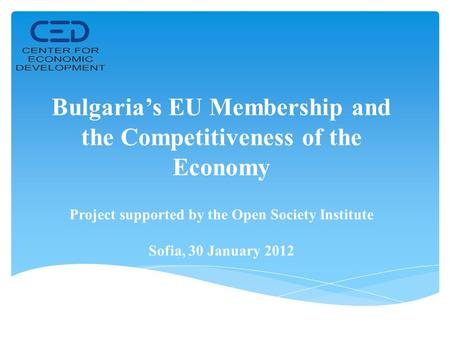 Bulgaria's EU Membership and the Competitiveness of the Economy Project supported by the Open Society Institute Sofia, 30 January 2012.