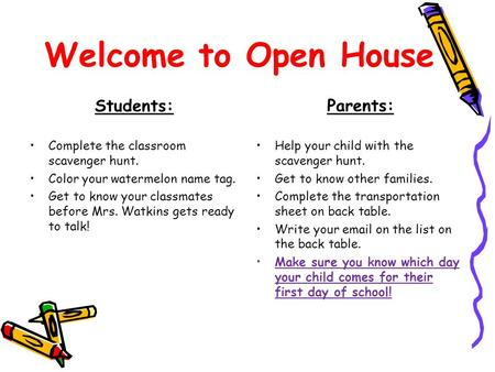 Welcome to Open House Students: Complete the classroom scavenger hunt. Color your watermelon name tag. Get to know your classmates before Mrs. Watkins.