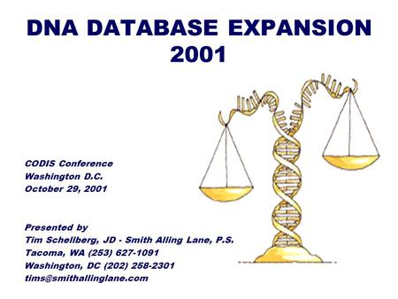 DNA DATABASE EXPANSION 2001 CODIS Conference Washington D.C. October 29, 2001 Presented by Tim Schellberg, JD - Smith Alling Lane, P.S. Tacoma, WA (253)