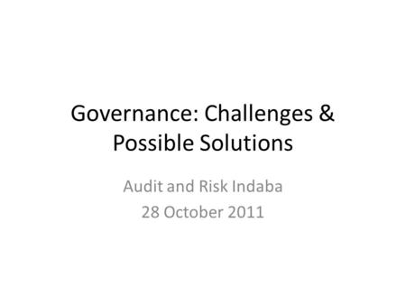 Governance: Challenges & Possible Solutions Audit and Risk Indaba 28 October 2011.