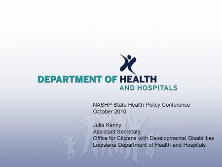 NASHP State Health Policy Conference October 2010 Julia Kenny Assistant Secretary Office for Citizens with Developmental Disabilities Louisiana Department.