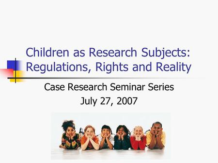 Children as Research Subjects: Regulations, Rights and Reality Case Research Seminar Series July 27, 2007.
