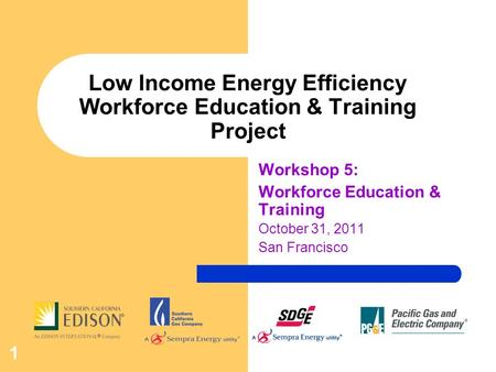 1 Low Income Energy Efficiency Workforce Education & Training Project Workshop 5: Workforce Education & Training October 31, 2011 San Francisco.