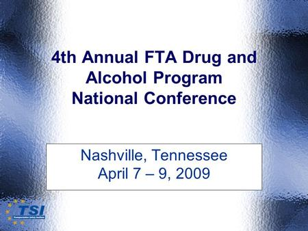 4th Annual FTA Drug and Alcohol Program National Conference Nashville, Tennessee April 7 – 9, 2009.