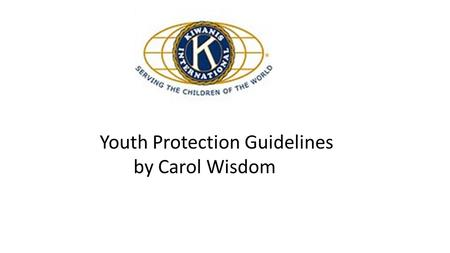 Youth Protection Guidelines by Carol Wisdom. Education: Every Kiwanis club is expected to inform and educate its members on these guidelines, best.