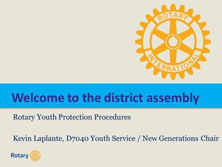 Welcome to the district assembly Rotary Youth Protection Procedures Kevin Laplante, D7040 Youth Service / New Generations Chair.