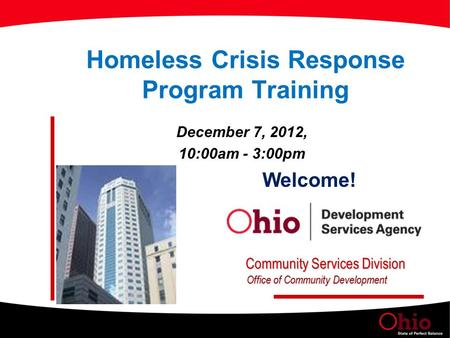 Homeless Crisis Response Program Training December 7, 2012, 10:00am - 3:00pm Welcome! Community Services Division Office of Community Development.