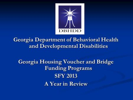 Georgia Department of Behavioral Health and Developmental Disabilities Georgia Housing Voucher and Bridge Funding Programs SFY 2013 A Year in Review.