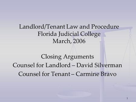 1 Landlord/Tenant Law and Procedure Florida Judicial College March, 2006 Closing Arguments Counsel for Landlord – David Silverman Counsel for Tenant –