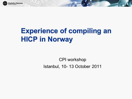 1 Experience of compiling an HICP in Norway CPI workshop Istanbul, 10- 13 October 2011.