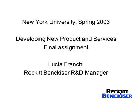 New York University, Spring 2003 Developing New Product and Services Final assignment Lucia Franchi Reckitt Benckiser R&D Manager.