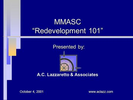"Presented by: MMASC ""Redevelopment 101"" A.C. Lazzaretto & Associates www.aclazz.com October 4, 2001."