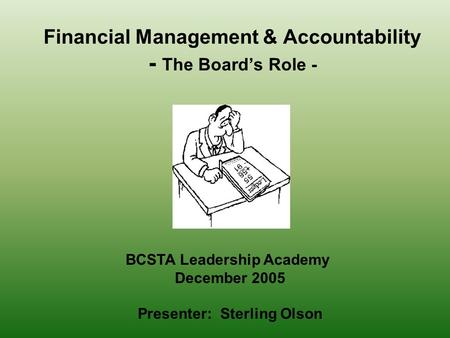 Financial Management & Accountability - The Board's Role - BCSTA Leadership Academy December 2005 Presenter: Sterling Olson.