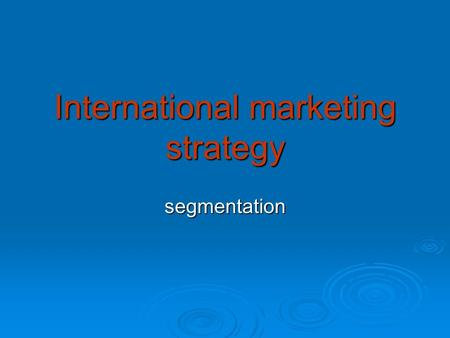 International marketing strategy segmentation. Factors influencing IMS Corporate strategy Goals, objectives for the particular market Customer segmentation.