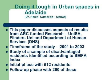 Doing it tough in Urban spaces in Adelaide ( Dr. Helen. Cameron – UniSA) This paper discusses aspects of results from ARC funded Research – UniSA, Flinders.
