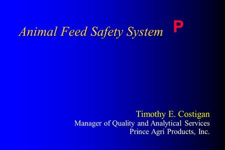 Animal Feed Safety System P Timothy E. Costigan Manager of Quality and Analytical Services Prince Agri Products, Inc.
