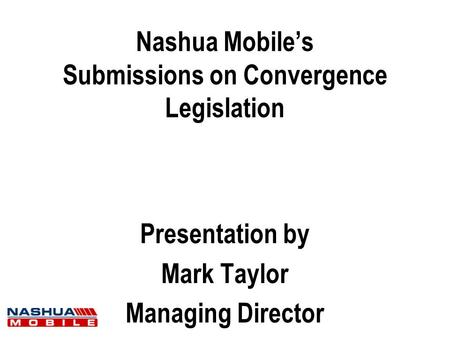 Nashua Mobile's Submissions on Convergence Legislation Presentation by Mark Taylor Managing Director.