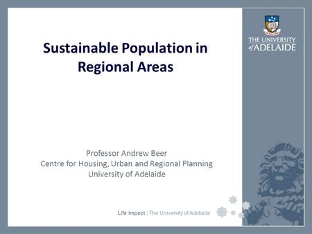 University Faculty or Divisional Name Life Impact | The University of Adelaide Sustainable Population in Regional Areas Professor Andrew Beer Centre for.