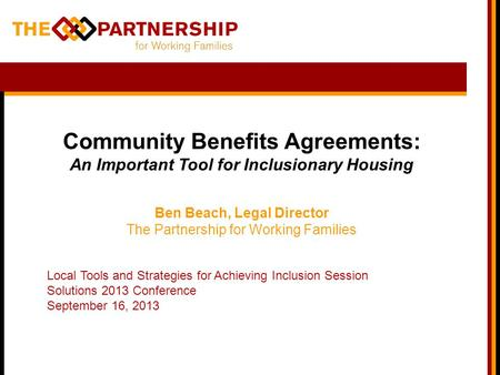 Community Benefits Agreements: An Important Tool for Inclusionary Housing Ben Beach, Legal Director The Partnership for Working Families Local Tools and.