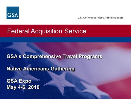 Federal Acquisition Service U.S. General Services Administration GSA's Comprehensive Travel Programs Native Americans Gathering GSA Expo May 4-6, 2010.