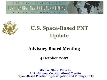 U.S. Space-Based PNT Update Advisory Board Meeting 4 October 2007 Michael Shaw, Director U.S. National Coordination Office for Space-Based Positioning,