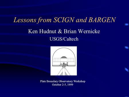 Lessons from SCIGN and BARGEN Ken Hudnut & Brian Wernicke USGS/Caltech This presentation will probably involve audience discussion, which will create action.