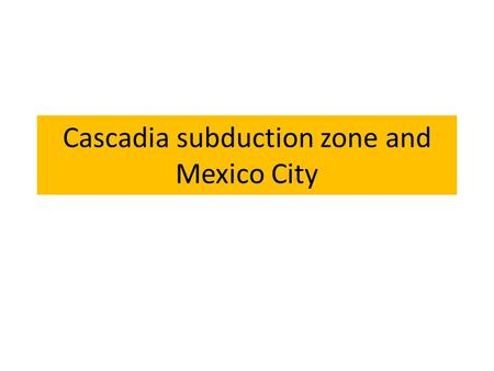 Cascadia subduction zone and Mexico City. Cascade Cascade Subduction Zone Similar size to the amount of crust that moved during the Sumatra earthquake.