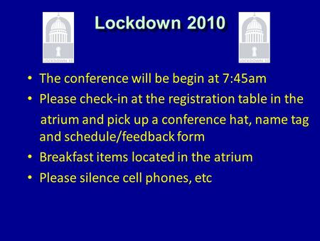 Lockdown 2010 The conference will be begin at 7:45am Please check-in at the registration table in the atrium and pick up a conference hat, name tag and.