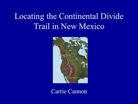 Locating the Continental Divide Trail in New Mexico Carrie Cannon.