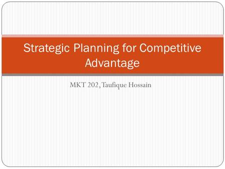MKT 202, Taufique Hossain Strategic Planning for Competitive Advantage.