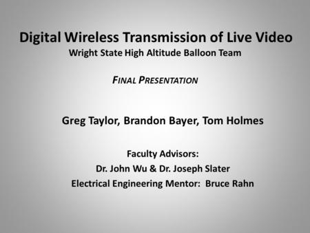 Digital Wireless Transmission of Live Video Wright State High Altitude Balloon Team F INAL P RESENTATION Greg Taylor, Brandon Bayer, Tom Holmes Faculty.
