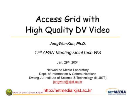 D EPT. OF I NFO. & C OMM., KJIST Access Grid with High Quality DV Video JongWon Kim, Ph.D. 17 th APAN Meeting /JointTech WS Jan. 29 th, 2004 Networked.