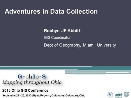 Adventures in Data Collection Robbyn JF Abbitt GIS Coordinator Dept of Geography, Miami University 2015 Ohio GIS Conference September 21 - 23, 2015 | Hyatt.