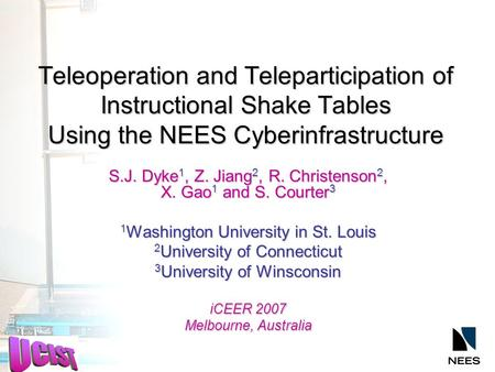 Teleoperation and Teleparticipation of Instructional Shake Tables Using the NEES Cyberinfrastructure S.J. Dyke 1, Z. Jiang 2, R. Christenson 2, X. Gao.