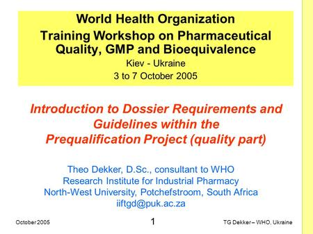 1 TG Dekker – WHO, UkraineOctober 2005 Introduction to Dossier Requirements and Guidelines within the Prequalification Project (quality part) World Health.