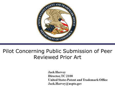 Pilot Concerning Public Submission of Peer Reviewed Prior Art Jack Harvey Director, TC 2100 United States Patent and Trademark Office