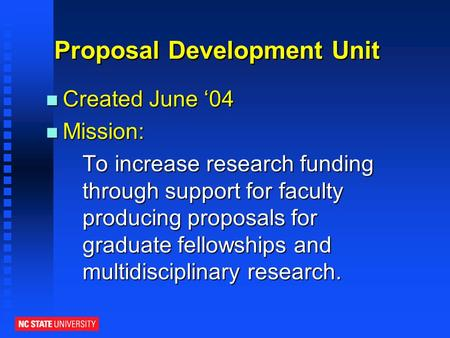 Proposal Development Unit n Created June '04 n Mission: To increase research funding through support for faculty producing proposals for graduate fellowships.
