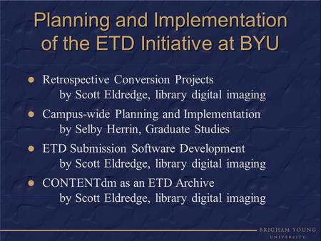 Planning and Implementation of the ETD Initiative at BYU Retrospective Conversion Projects by Scott Eldredge, library digital imaging Campus-wide Planning.