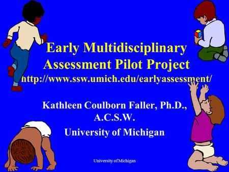 University of Michigan1 Early Multidisciplinary Assessment Pilot Project  Kathleen Coulborn Faller, Ph.D., A.C.S.W.