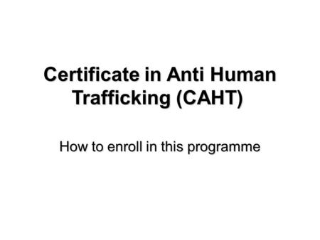 How to enroll in this programme Certificate in Anti Human Trafficking (CAHT) Certificate in Anti Human Trafficking (CAHT)
