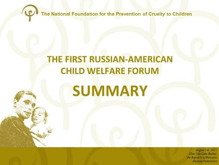 The National Foundation for the Prevention of Cruelty to Children THE FIRST RUSSIAN-AMERICAN CHILD WELFARE FORUM SUMMARY August 1-6, 2011 Ulan Ude/Lake.