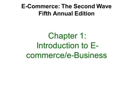 E-Commerce: The Second Wave Fifth Annual Edition Chapter 1: Introduction to E- commerce/e-Business.