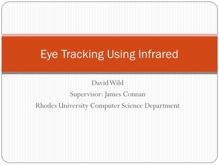 David Wild Supervisor: James Connan Rhodes University Computer Science Department Eye Tracking Using Infrared.