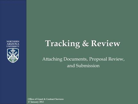 Tracking & Review Attaching Documents, Proposal Review, and Submission Office of Grant & Contract Services 17 January 2012.