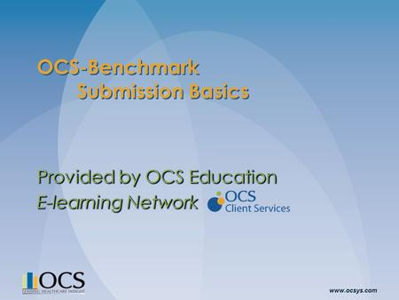 Www.ocsys.com OCS-Benchmark Submission Basics Provided by OCS Education E-learning Network Provided by OCS Education E-learning Network.