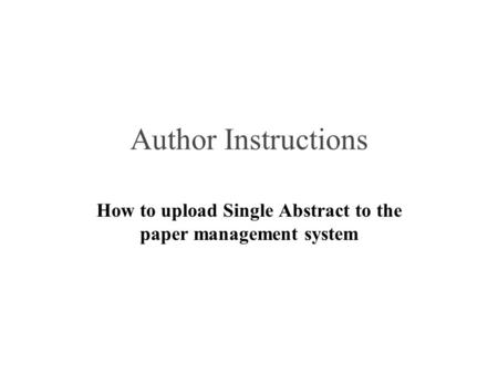 Author Instructions How to upload Single Abstract to the paper management system.