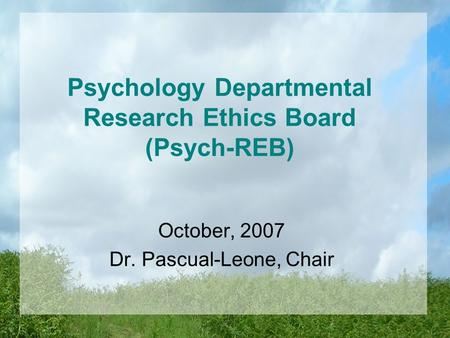 Psychology Departmental Research Ethics Board (Psych-REB) October, 2007 Dr. Pascual-Leone, Chair.