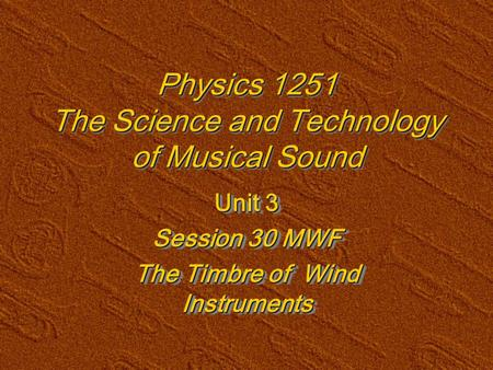 Physics 1251 The Science and Technology of Musical Sound Unit 3 Session 30 MWF The Timbre of Wind Instruments Unit 3 Session 30 MWF The Timbre of Wind.