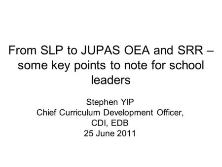 From SLP to JUPAS OEA and SRR – some key points to note for school leaders Stephen YIP Chief Curriculum Development Officer, CDI, EDB 25 June 2011.