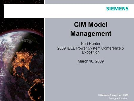 © Siemens Energy, Inc. 2008 Energy Automation CIM Model Management Kurt Hunter 2009 IEEE Power System Conference & Exposition March 18, 2009.